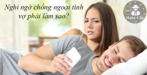 Phải làm gì khi nghi ngờ chồng ngoại tình? vợ phải làm sao