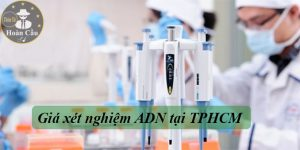 Giá xét nghiệm ADN tại TPHCM | Xét nghiệm ADN huyết thống cha con