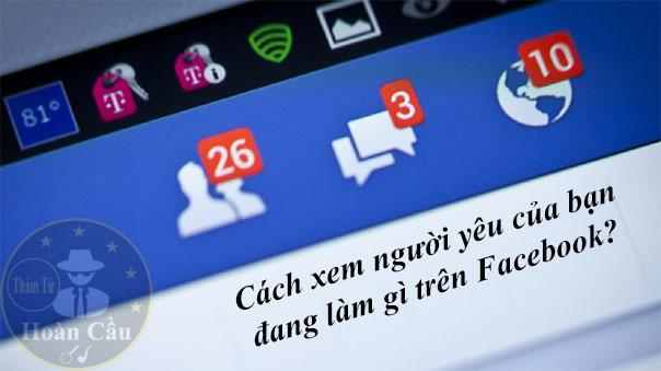 Cách xem người yêu bạn đang làm gì trên Facebook mới nhất
