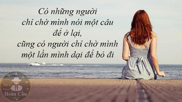 Có những người chỉ chờ mình nói một câu để ở lại, có người chỉ chờ mình một lần mình dại để bỏ đi
