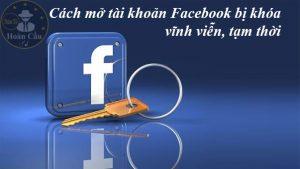 Cách mở tài khoản Facebook bị khóa vô hiệu hóa vĩnh viễn, tạm thời